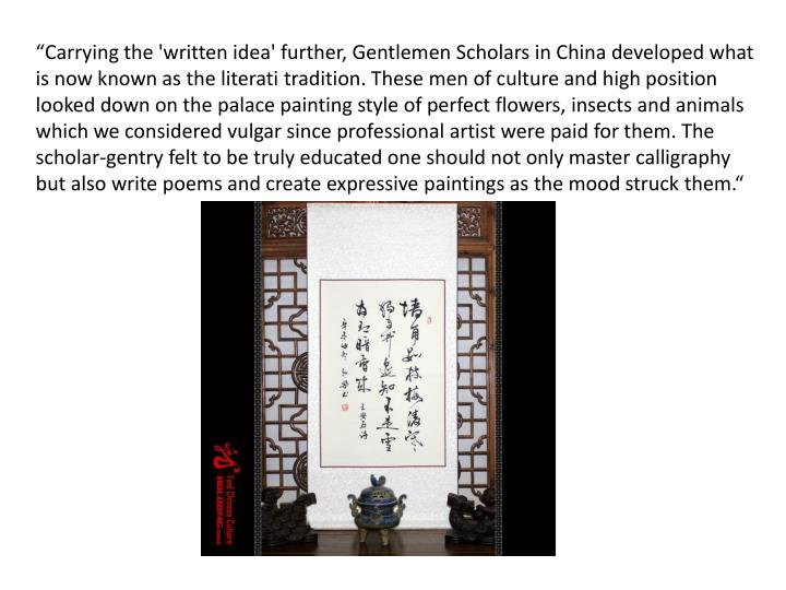 """Carrying the 'written idea' further, Gentlemen Scholars in China developed what is now known as the literati tradition. These men of culture and high position looked down on the palace painting style of perfect flowers, insects and animals which we considered vulgar since professional artist were paid for them. The scholar-gentry felt to be truly educated one should not only master calligraphy but also write poems and create expressive paintings as the mood struck them."""