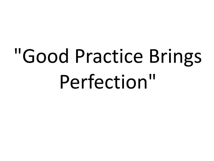 """Good Practice Brings Perfection"""
