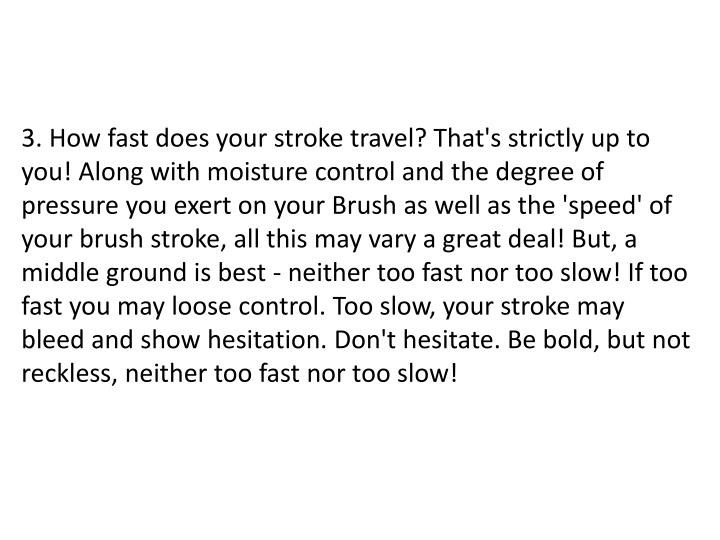 3. How fast does your stroke travel? That's strictly up to you! Along with moisture control and the degree of pressure you exert on your Brush as well as the 'speed' of your brush stroke, all this may vary a great deal! But, a middle ground is best - neither too fast nor too slow! If too fast you may loose control. Too slow, your stroke may bleed and show hesitation. Don't hesitate. Be bold, but not reckless, neither too fast nor too slow!