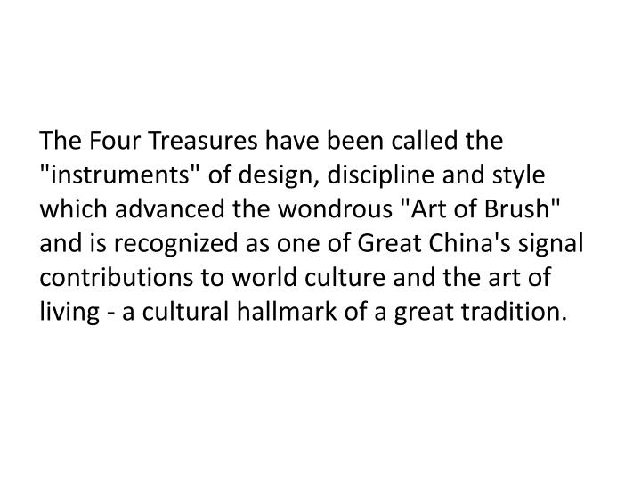 "The Four Treasures have been called the ""instruments"" of design, discipline and style which advanced the wondrous ""Art of Brush"" and is recognized as one of Great China's signal contributions to world culture and the art of living - a cultural hallmark of a great tradition."