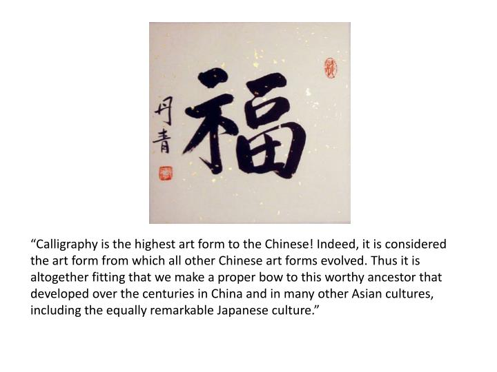"""Calligraphy is the highest art form to the Chinese! Indeed, it is considered the art form from which all other Chinese art forms evolved. Thus it is altogether fitting that we make a proper bow to this worthy ancestor that developed over the centuries in China and in many other Asian cultures, including the equally remarkable Japanese culture."""