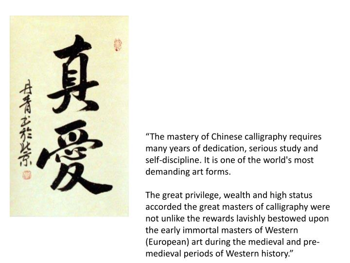 """The mastery of Chinese calligraphy requires many years of dedication, serious study and self-discipline. It is one of the world's most demanding art forms."