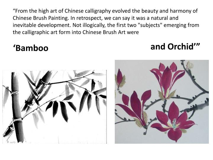 """From the high art of Chinese calligraphy evolved the beauty and harmony of Chinese Brush Painting. In retrospect, we can say it was a natural and inevitable development. Not illogically, the first two ""subjects"" emerging from the calligraphic art form into Chinese Brush Art were"