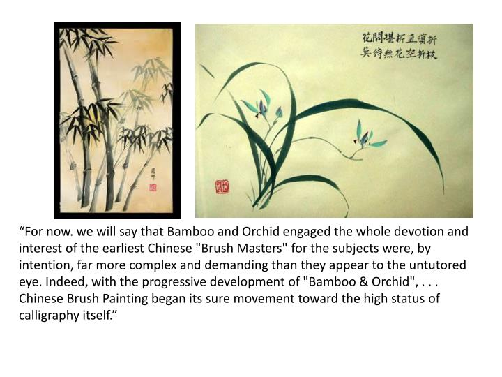 """For now. we will say that Bamboo and Orchid engaged the whole devotion and interest of the earliest Chinese ""Brush Masters"" for the subjects were, by intention, far more complex and demanding than they appear to the untutored eye. Indeed, with the progressive development of ""Bamboo & Orchid"", . . . Chinese Brush Painting began its sure movement toward the high status of calligraphy itself."""