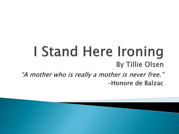 an analysis of the story i stand here ironing by tillie olsen I stand here ironing is a short story by tillie olsen it was published in her short  story collection tell me a riddle in 1961 contents 1 plot introduction 2 setting  3 plot summary 4 characters 5 references.