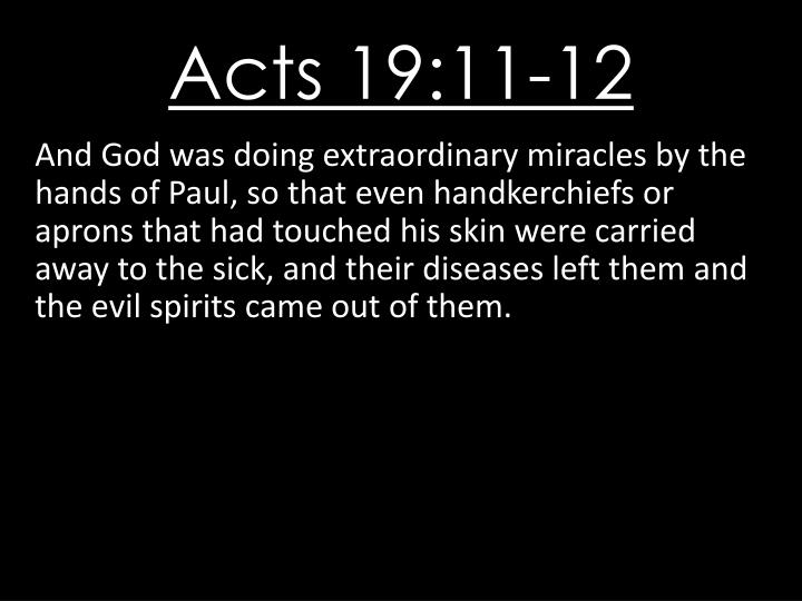 And God was doing extraordinary miracles by the hands of Paul, so that even handkerchiefs or aprons that had touched his skin were carried away to the sick, and their diseases left them and the evil spirits came out of them.