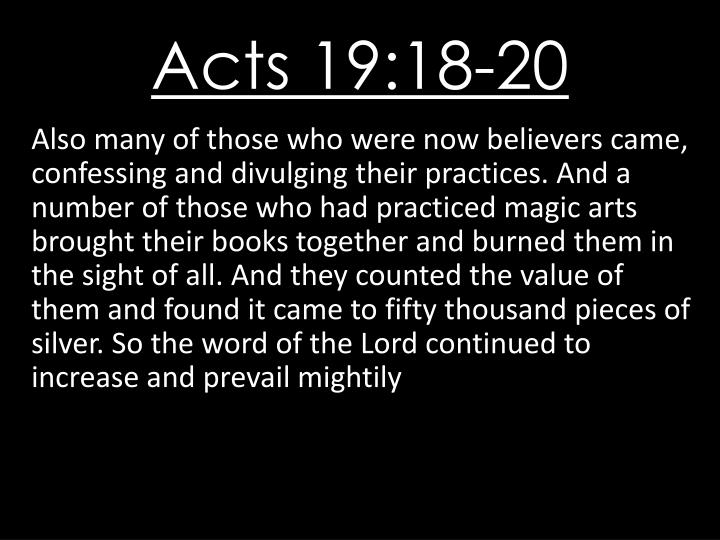 Also many of those who were now believers came, confessing and divulging their practices. And a number of those who had practiced magic arts brought their books together and burned them in the sight of all. And they counted the value of them and found it came to fifty thousand pieces of silver. So the word of the Lord continued to increase and prevail mightily