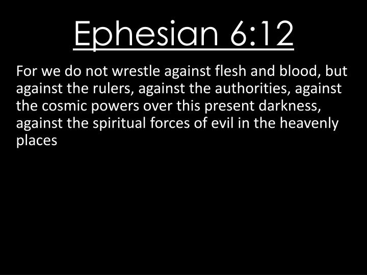 For we do not wrestle against flesh and blood, but against the rulers, against the authorities, against the cosmic powers over this present darkness, against the spiritual forces of evil in the heavenly places