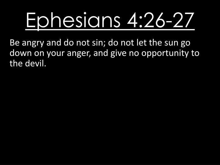 Be angry and do not sin; do not let the sun go down on your anger, and give no opportunity to the devil.