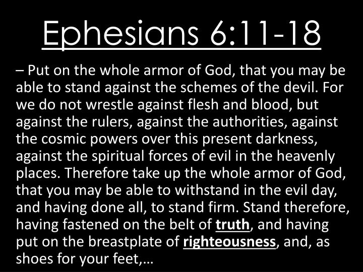 – Put on the whole armor of God, that you may be able to stand against the schemes of the devil. For we do not wrestle against flesh and blood, but against the rulers, against the authorities, against the cosmic powers over this present darkness, against the spiritual forces of evil in the heavenly places. Therefore take up the whole armor of God, that you may be able to withstand in the evil day, and having done all, to stand firm. Stand therefore, having fastened on the belt of