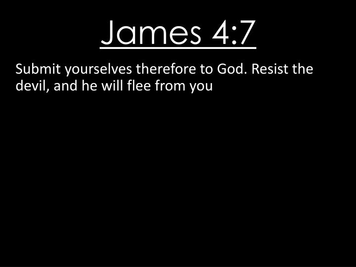 Submit yourselves therefore to God. Resist the devil, and he will flee from you