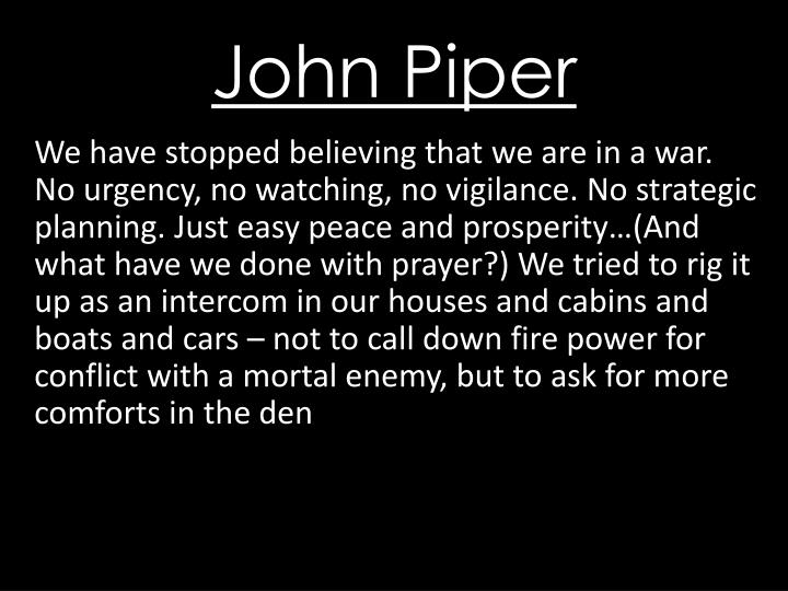 We have stopped believing that we are in a war. No urgency, no watching, no vigilance. No strategic planning. Just easy peace and prosperity…(And what have we done with prayer?) We tried to rig it up as an intercom in our houses and cabins and boats and cars – not to call down fire power for conflict with a mortal enemy, but to ask for more comforts in the den
