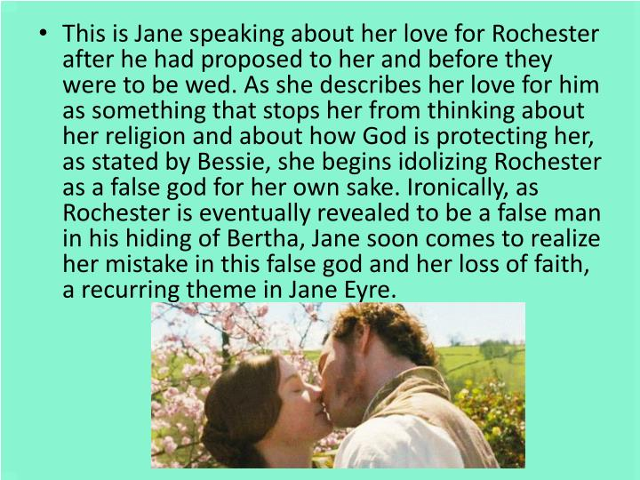This is Jane speaking about her love for Rochester after he had proposed to her and before they were to be wed. As she describes her love for him as something that stops her from thinking about her religion and about how God is protecting her, as stated by Bessie, she begins idolizing Rochester as a false god for her own sake. Ironically, as Rochester is eventually revealed to be a false man in his hiding of Bertha, Jane soon comes to realize her mistake in this false god and her loss of faith, a recurring theme in Jane Eyre.