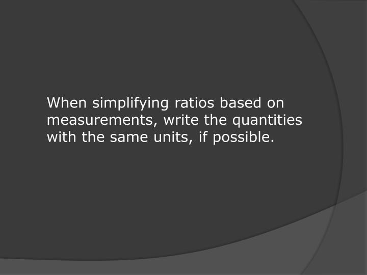 When simplifying ratios based on measurements, write the quantities with the same units, if possible.