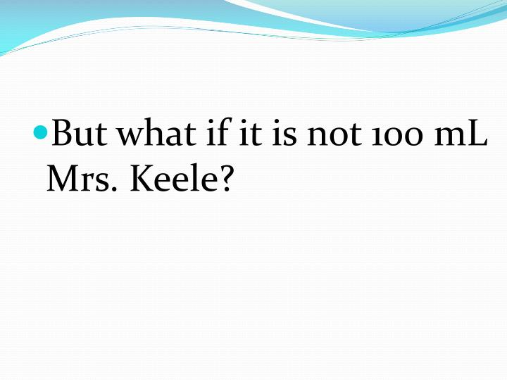 But what if it is not 100 mL Mrs. Keele?