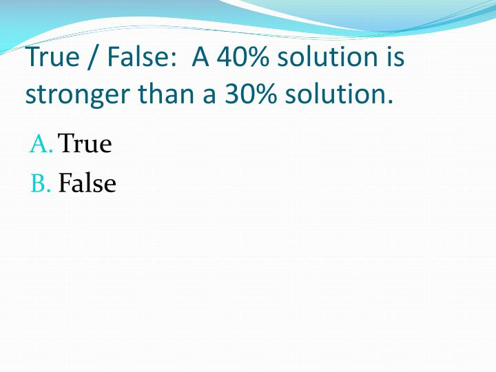 True / False:  A 40% solution is stronger than a 30% solution