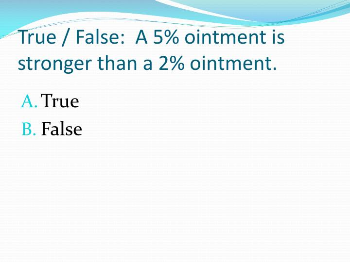 True / False:  A 5% ointment is