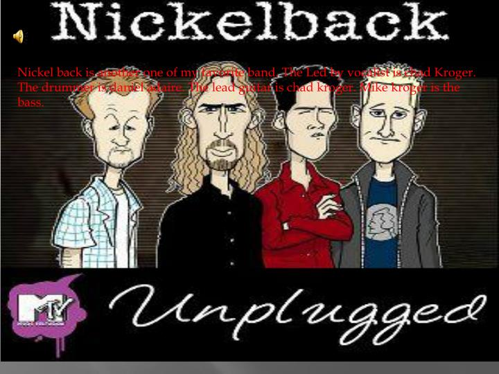 Nickel back is another one of my favorite band. The Led by vocalist is chad Kroger. The drummer is daniel adaire. The lead guitar is chad kroger. Mike kroger is the bass.