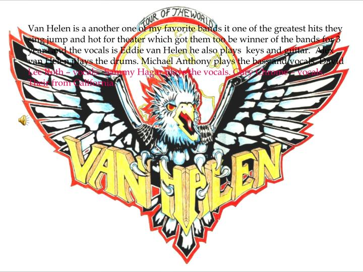 Van Helen is a another one of my favorite bands it one of the greatest hits they sing jump and hot for theater which got them too be winner of the bands for 3 years and the vocals is Eddie van Helen he also plays  keys and guitar.  Alex van Helen plays the drums. Michael Anthony plays the bass and vocals. David