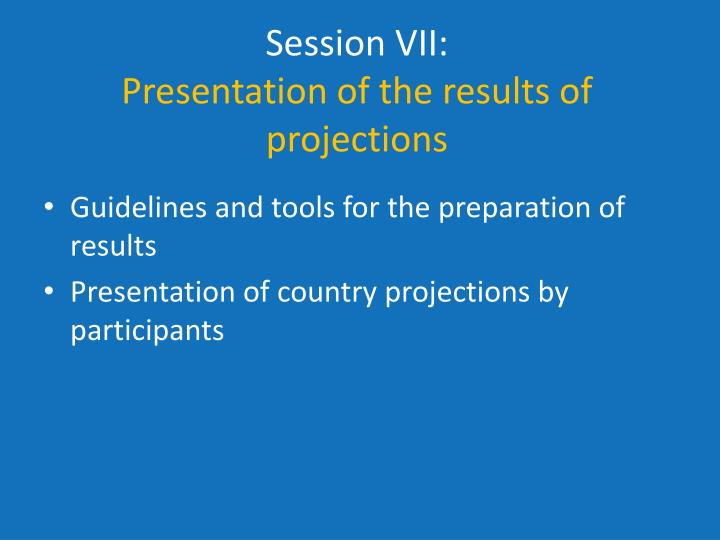 Session vii presentation of the results of projections