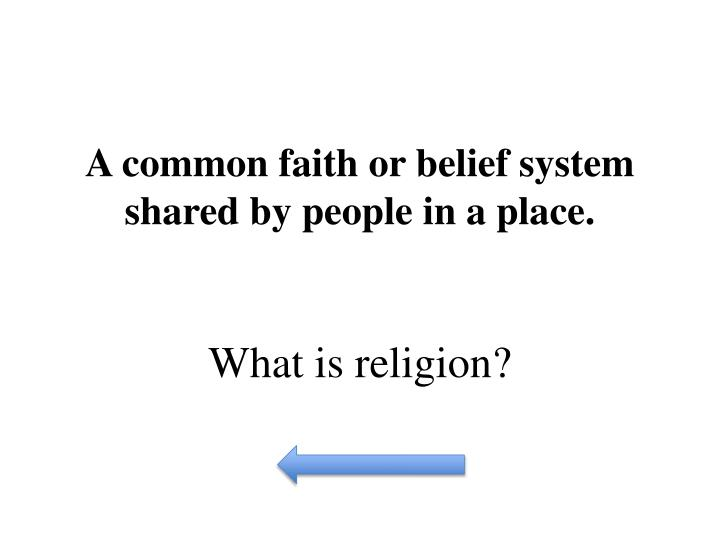 A common faith or belief system shared by people in a place.