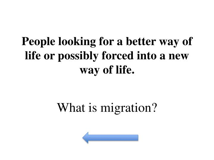 People looking for a better way of life or possibly forced into a new way of life.