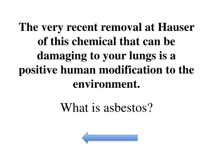 The very recent removal at Hauser of this chemical that can be damaging to your lungs is a positive human modification to the environment.
