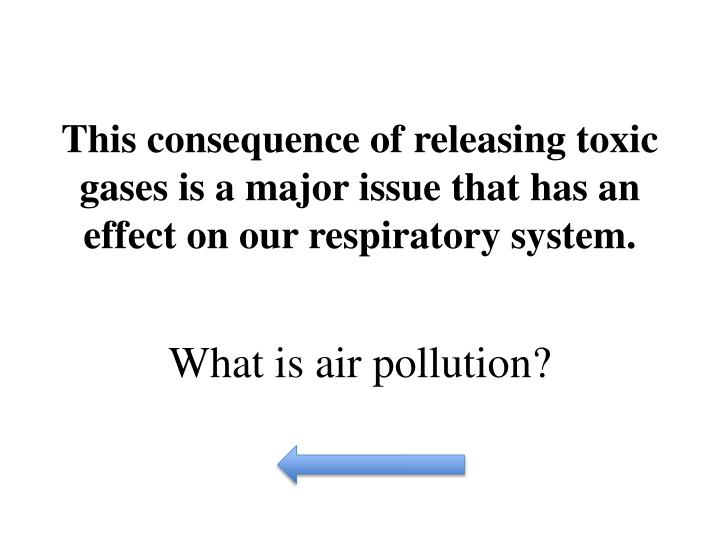 This consequence of releasing toxic gases is a major issue that has an effect on our respiratory system.