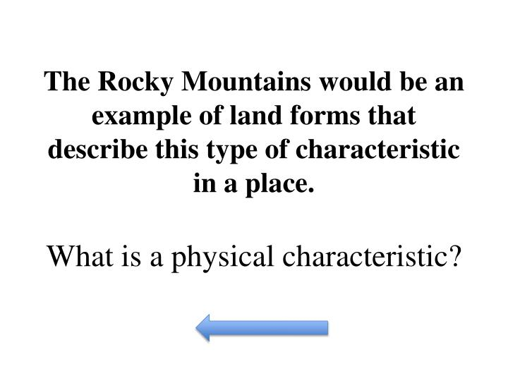 The Rocky Mountains would be an example of land forms that describe this type of characteristic in a place.