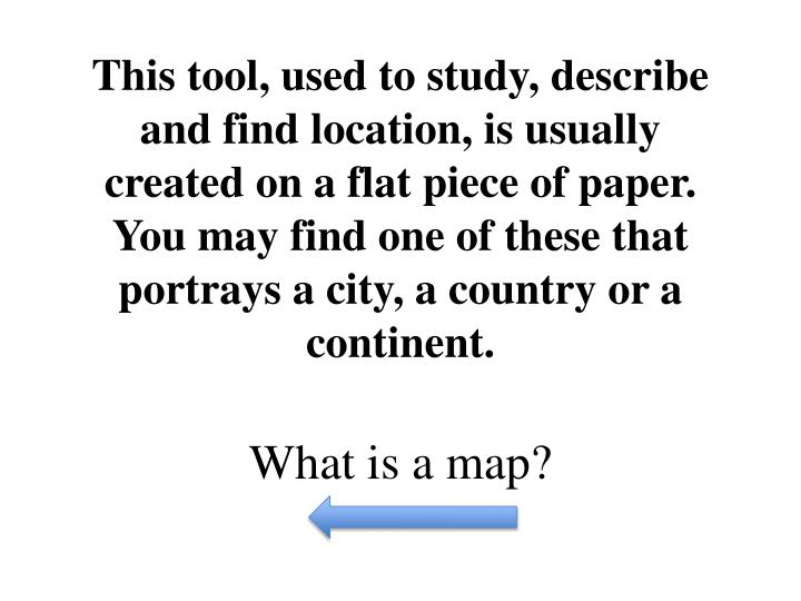 This tool, used to study, describe and find location, is usually created on a flat piece of paper. You may find one of these that portrays a city, a country or a continent.