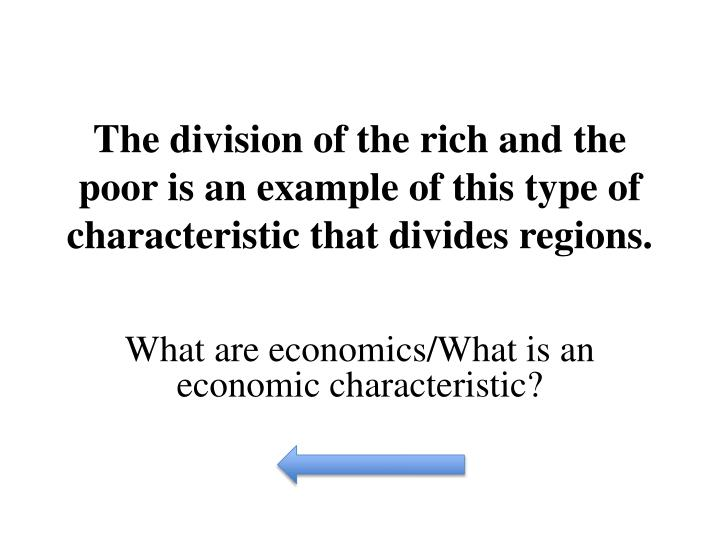 The division of the rich and the poor is an example of this type of characteristic that divides regions.