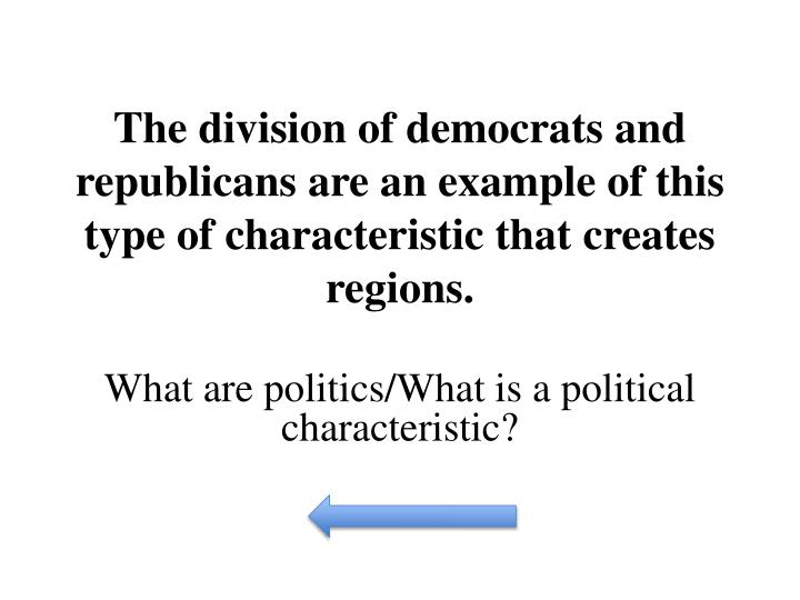 The division of democrats and republicans are an example of this type of characteristic that creates regions.