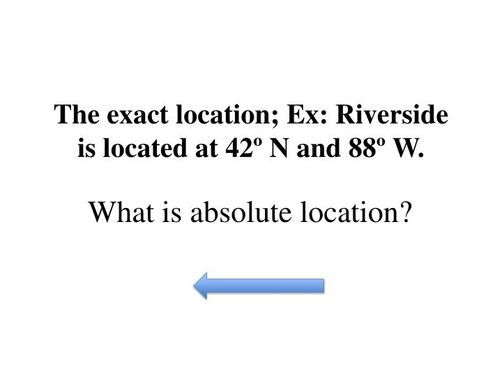 The exact location; Ex: Riverside