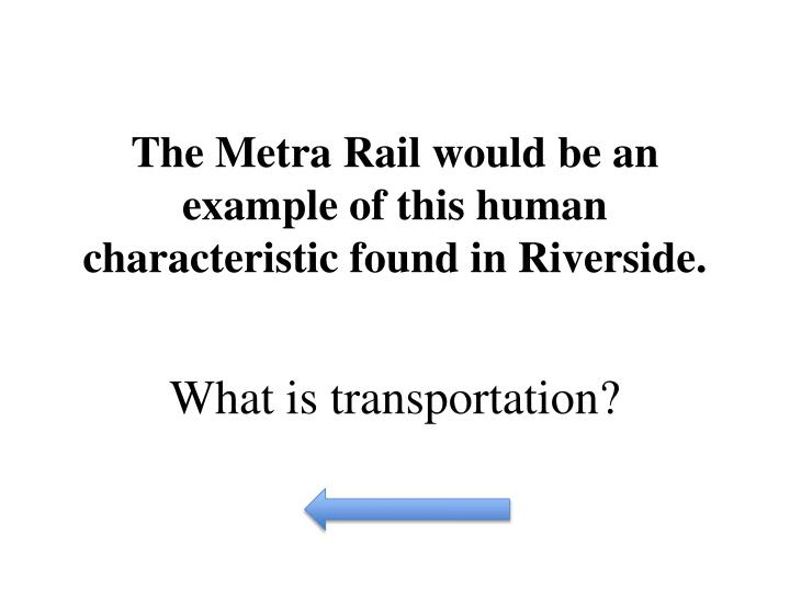 The Metra Rail would be an example of this human characteristic found in Riverside.