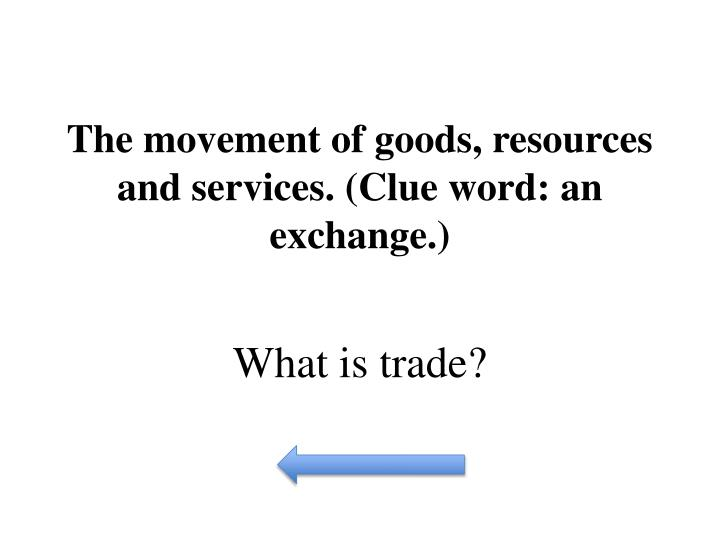 The movement of goods, resources and services. (Clue word: an exchange.)