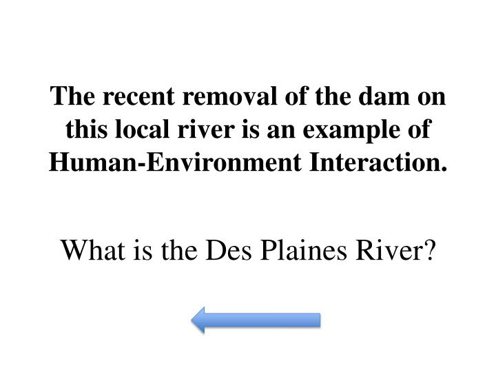 The recent removal of the dam on this local river is an example of Human-Environment Interaction.