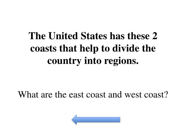 The United States has these 2 coasts that help to divide the country into regions.