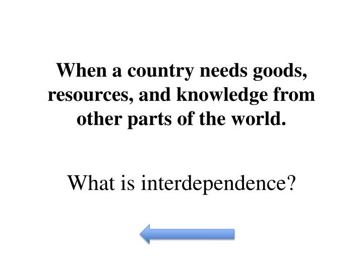 When a country needs goods, resources, and knowledge from other parts of the world.
