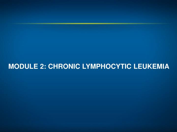 MODULE 2: CHRONIC LYMPHOCYTIC LEUKEMIA