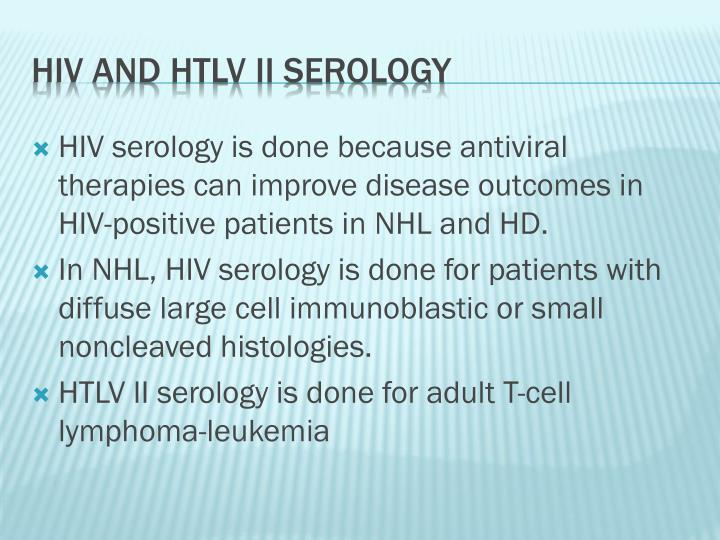 HIV serology is done because antiviral therapies can improve disease outcomes in HIV-positive patients in NHL and HD.