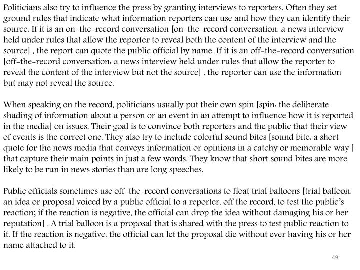 Politicians also try to influence the press by granting interviews to reporters. Often they set ground rules that indicate what information reporters can use and how they can identify their source. If it is an on-the-record conversation [on-the-record conversation: a news interview held under rules that allow the reporter to reveal both the content of the interview and the source] , the report can quote the public official by name. If it is an off-the-record conversation [off-the-record conversation: a news interview held under rules that allow the reporter to reveal the content of the interview but not the source] , the reporter can use the information but may not reveal the source