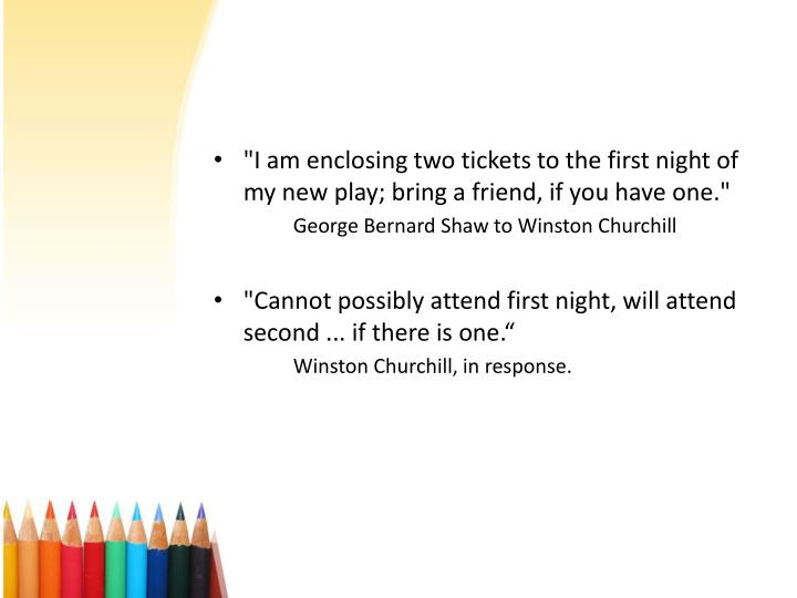 """I am enclosing two tickets to the first night of my new play; bring a friend, if you have one."""