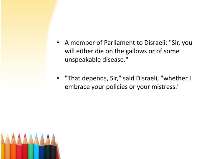 "A member of Parliament to Disraeli: ""Sir, you will either die on the gallows or of some unspeakable disease."""