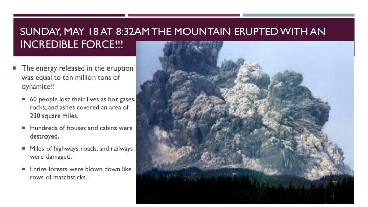 Sunday, May 18 at 8:32am the mountain erupted with an incredible force