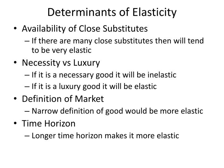 definition and determinants of price elasticity Price elasticity of demand is a measure used to show the responsiveness, or elasticity, of the quantity demanded of a good or service to a change in its price more precisely, it gives the percentage change in quantity demanded in response to a one percent change in price (ceteris paribus, ie holding constant all the other determinants of.