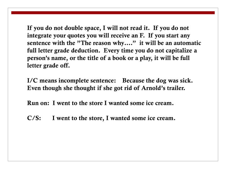 """If you do not double space, I will not read it.  If you do not integrate your quotes you will receive an F.  If you start any sentence with the """"The reason why….""""  it will be an automatic full letter grade deduction.  Every time you do not capitalize a person's name, or the title of a book or a play, it will be full letter grade off."""