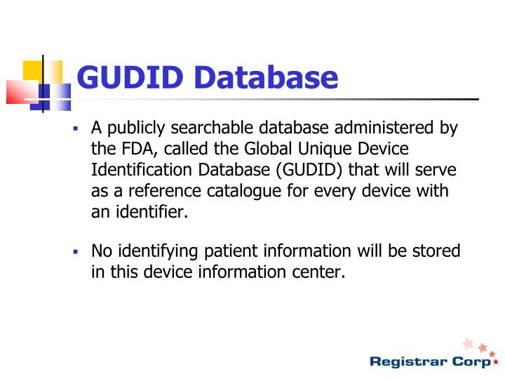 A publicly searchable database administered by the FDA, called the Global Unique Device Identification Database (GUDID) that will serve as a reference catalogue for every device with an identifier.