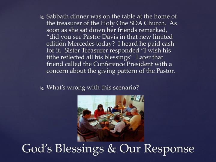 "Sabbath dinner was on the table at the home of the treasurer of the Holy One SDA Church.  As soon as she sat down her friends remarked, ""did you see Pastor Davis in that new limited edition Mercedes today?  I heard he paid cash for it.  Sister Treasurer responded ""I wish his tithe reflected all his blessings""  Later that friend called the Conference President with a concern about the giving pattern of the Pastor."