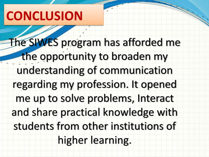 The SIWES program has afforded me the opportunity to broaden my understanding of communication regarding my profession. It opened me up to solve problems, Interact and share practical knowledge with students from other institutions of higher learning.