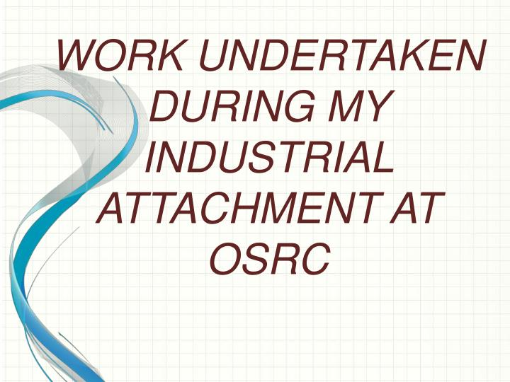WORK UNDERTAKEN  DURING MY INDUSTRIAL  ATTACHMENT AT OSRC